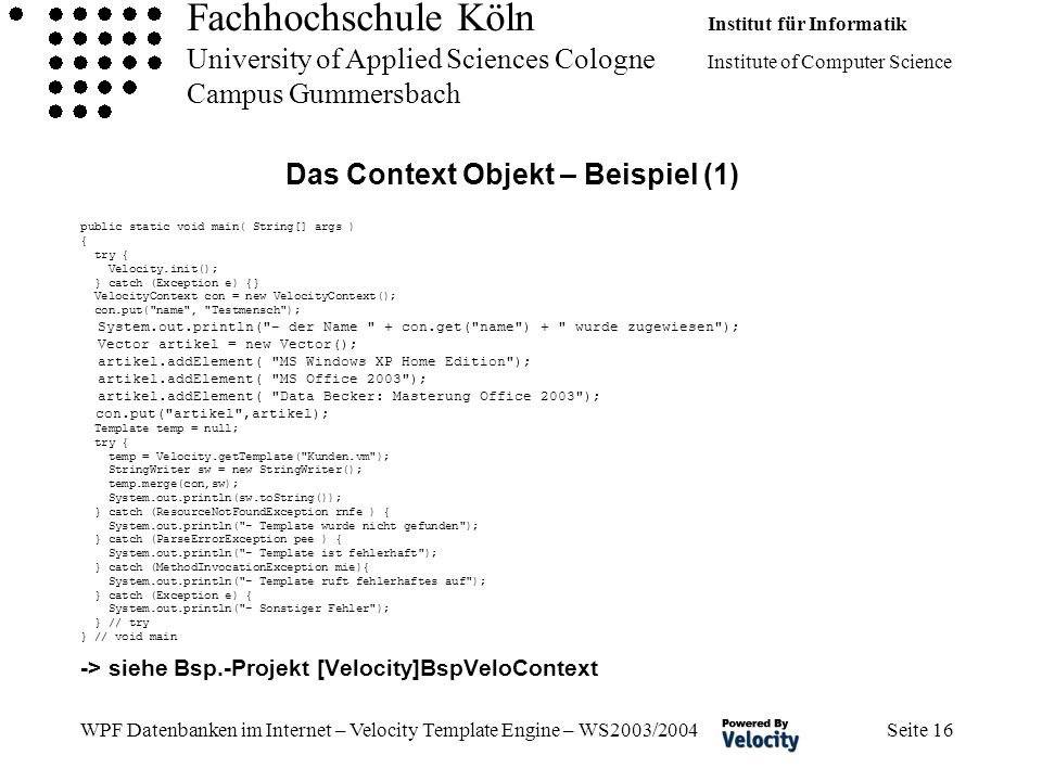 Fachhochschule Köln Institut für Informatik University of Applied Sciences Cologne Institute of Computer Science Campus Gummersbach WPF Datenbanken im Internet – Velocity Template Engine – WS2003/2004 Seite 16 Das Context Objekt – Beispiel (1) public static void main( String[] args ) { try { Velocity.init(); } catch (Exception e) {} VelocityContext con = new VelocityContext(); con.put( name , Testmensch ); System.out.println( - der Name + con.get( name ) + wurde zugewiesen ); Vector artikel = new Vector(); artikel.addElement( MS Windows XP Home Edition ); artikel.addElement( MS Office 2003 ); artikel.addElement( Data Becker: Masterung Office 2003 ); con.put( artikel ,artikel); Template temp = null; try { temp = Velocity.getTemplate( Kunden.vm ); StringWriter sw = new StringWriter(); temp.merge(con,sw); System.out.println(sw.toString()); } catch (ResourceNotFoundException rnfe ) { System.out.println( - Template wurde nicht gefunden ); } catch (ParseErrorException pee ) { System.out.println( - Template ist fehlerhaft ); } catch (MethodInvocationException mie){ System.out.println( - Template ruft fehlerhaftes auf ); } catch (Exception e) { System.out.println( - Sonstiger Fehler ); } // try } // void main -> siehe Bsp.-Projekt [Velocity]BspVeloContext