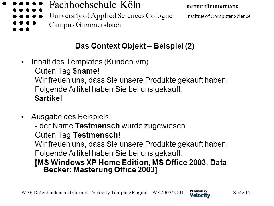 Fachhochschule Köln Institut für Informatik University of Applied Sciences Cologne Institute of Computer Science Campus Gummersbach WPF Datenbanken im Internet – Velocity Template Engine – WS2003/2004 Seite 17 Das Context Objekt – Beispiel (2) Inhalt des Templates (Kunden.vm) Guten Tag $name.