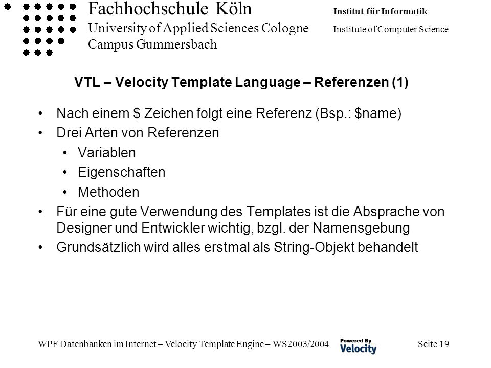 Fachhochschule Köln Institut für Informatik University of Applied Sciences Cologne Institute of Computer Science Campus Gummersbach WPF Datenbanken im Internet – Velocity Template Engine – WS2003/2004 Seite 19 VTL – Velocity Template Language – Referenzen (1) Nach einem $ Zeichen folgt eine Referenz (Bsp.: $name) Drei Arten von Referenzen Variablen Eigenschaften Methoden Für eine gute Verwendung des Templates ist die Absprache von Designer und Entwickler wichtig, bzgl.