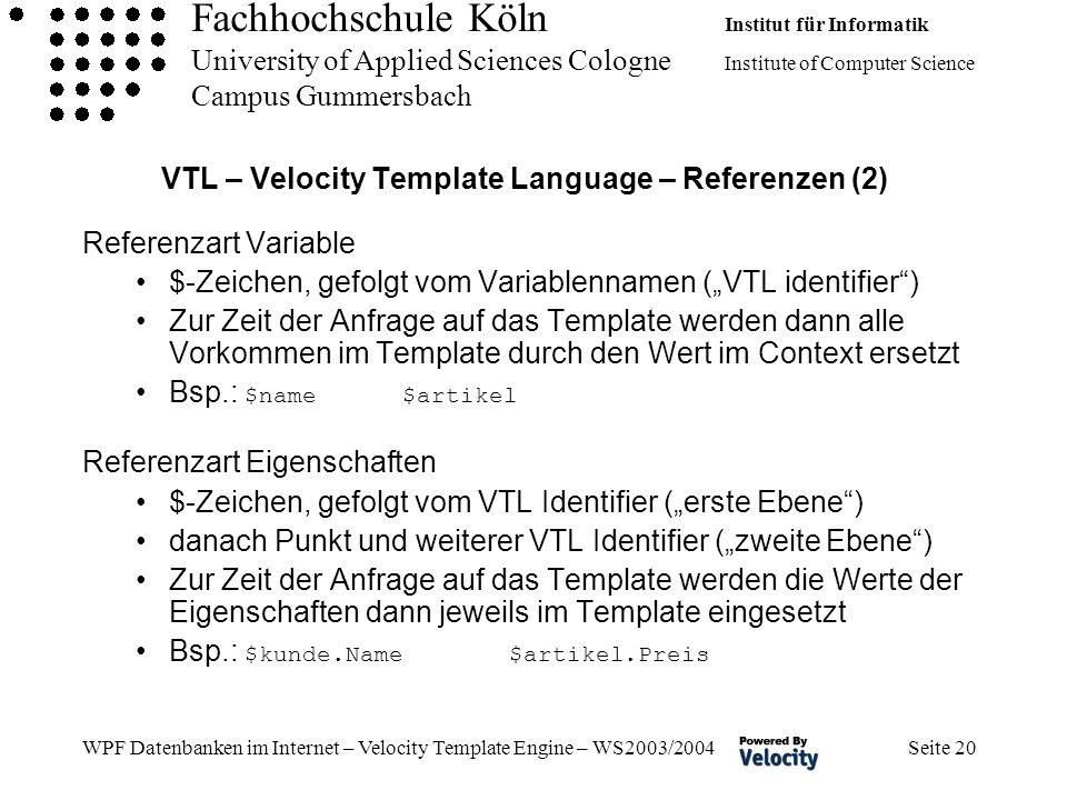 Fachhochschule Köln Institut für Informatik University of Applied Sciences Cologne Institute of Computer Science Campus Gummersbach WPF Datenbanken im Internet – Velocity Template Engine – WS2003/2004 Seite 20 VTL – Velocity Template Language – Referenzen (2) Referenzart Variable $-Zeichen, gefolgt vom Variablennamen (VTL identifier) Zur Zeit der Anfrage auf das Template werden dann alle Vorkommen im Template durch den Wert im Context ersetzt Bsp.: $name $artikel Referenzart Eigenschaften $-Zeichen, gefolgt vom VTL Identifier (erste Ebene) danach Punkt und weiterer VTL Identifier (zweite Ebene) Zur Zeit der Anfrage auf das Template werden die Werte der Eigenschaften dann jeweils im Template eingesetzt Bsp.: $kunde.Name $artikel.Preis