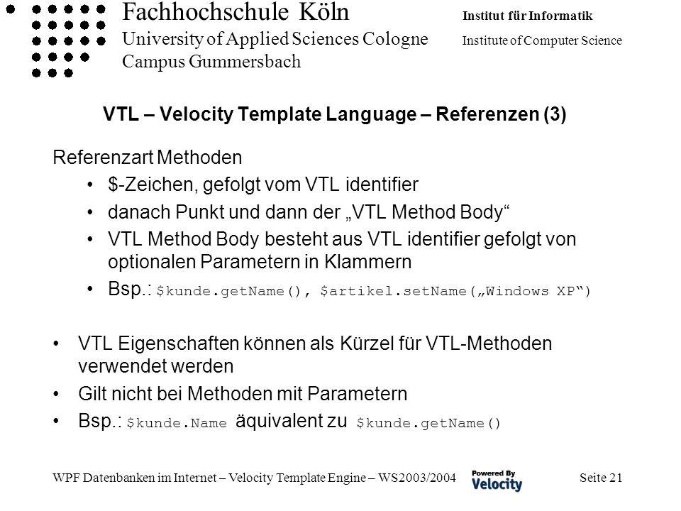 Fachhochschule Köln Institut für Informatik University of Applied Sciences Cologne Institute of Computer Science Campus Gummersbach WPF Datenbanken im Internet – Velocity Template Engine – WS2003/2004 Seite 21 VTL – Velocity Template Language – Referenzen (3) Referenzart Methoden $-Zeichen, gefolgt vom VTL identifier danach Punkt und dann der VTL Method Body VTL Method Body besteht aus VTL identifier gefolgt von optionalen Parametern in Klammern Bsp.: $kunde.getName(), $artikel.setName(Windows XP) VTL Eigenschaften können als Kürzel für VTL-Methoden verwendet werden Gilt nicht bei Methoden mit Parametern Bsp.: $kunde.Name äquivalent zu $kunde.getName()