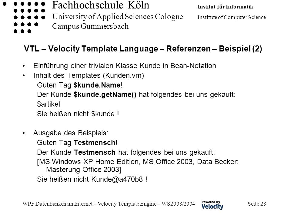 Fachhochschule Köln Institut für Informatik University of Applied Sciences Cologne Institute of Computer Science Campus Gummersbach WPF Datenbanken im Internet – Velocity Template Engine – WS2003/2004 Seite 23 VTL – Velocity Template Language – Referenzen – Beispiel (2) Einführung einer trivialen Klasse Kunde in Bean-Notation Inhalt des Templates (Kunden.vm) Guten Tag $kunde.Name.