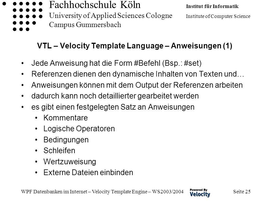 Fachhochschule Köln Institut für Informatik University of Applied Sciences Cologne Institute of Computer Science Campus Gummersbach WPF Datenbanken im Internet – Velocity Template Engine – WS2003/2004 Seite 25 VTL – Velocity Template Language – Anweisungen (1) Jede Anweisung hat die Form #Befehl (Bsp.: #set) Referenzen dienen den dynamische Inhalten von Texten und… Anweisungen können mit dem Output der Referenzen arbeiten dadurch kann noch detaillierter gearbeitet werden es gibt einen festgelegten Satz an Anweisungen Kommentare Logische Operatoren Bedingungen Schleifen Wertzuweisung Externe Dateien einbinden