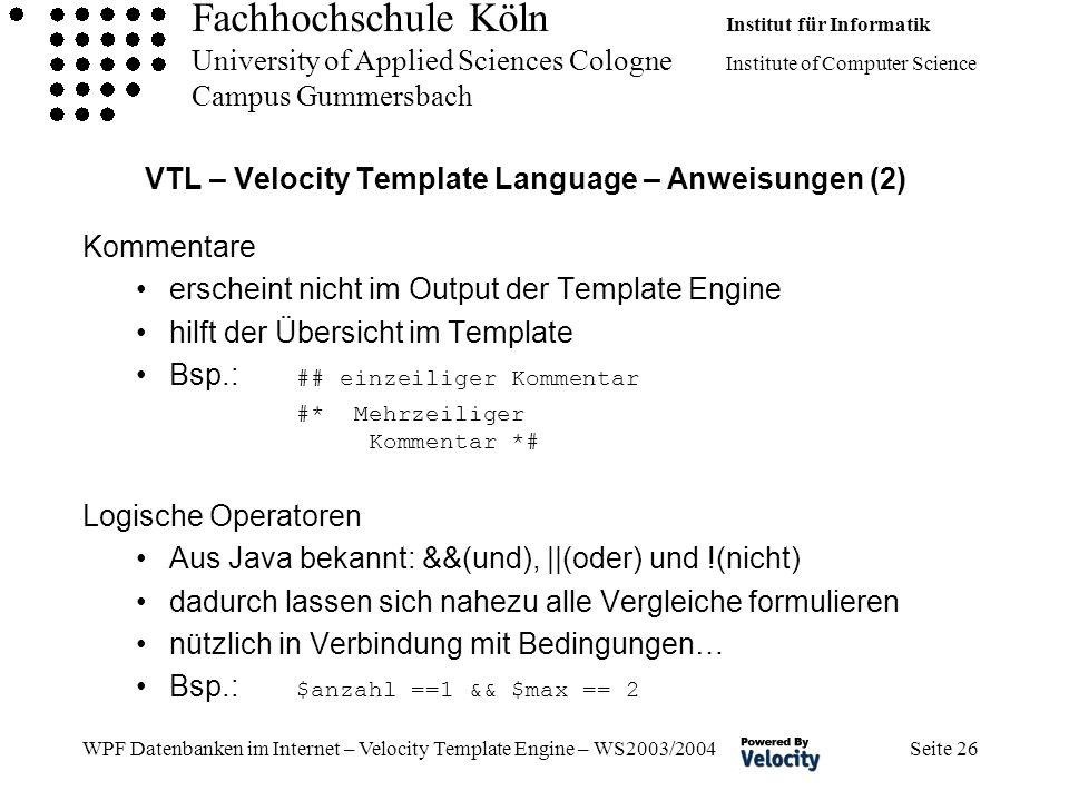 Fachhochschule Köln Institut für Informatik University of Applied Sciences Cologne Institute of Computer Science Campus Gummersbach WPF Datenbanken im Internet – Velocity Template Engine – WS2003/2004 Seite 26 VTL – Velocity Template Language – Anweisungen (2) Kommentare erscheint nicht im Output der Template Engine hilft der Übersicht im Template Bsp.: ## einzeiliger Kommentar #* Mehrzeiliger Kommentar *# Logische Operatoren Aus Java bekannt: &&(und), ||(oder) und !(nicht) dadurch lassen sich nahezu alle Vergleiche formulieren nützlich in Verbindung mit Bedingungen… Bsp.: $anzahl ==1 && $max == 2