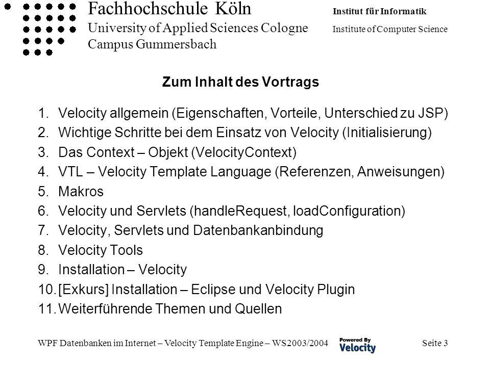 Fachhochschule Köln Institut für Informatik University of Applied Sciences Cologne Institute of Computer Science Campus Gummersbach WPF Datenbanken im Internet – Velocity Template Engine – WS2003/2004 Seite 3 Zum Inhalt des Vortrags 1.Velocity allgemein (Eigenschaften, Vorteile, Unterschied zu JSP) 2.Wichtige Schritte bei dem Einsatz von Velocity (Initialisierung) 3.Das Context – Objekt (VelocityContext) 4.VTL – Velocity Template Language (Referenzen, Anweisungen) 5.Makros 6.Velocity und Servlets (handleRequest, loadConfiguration) 7.Velocity, Servlets und Datenbankanbindung 8.Velocity Tools 9.Installation – Velocity 10.[Exkurs] Installation – Eclipse und Velocity Plugin 11.Weiterführende Themen und Quellen
