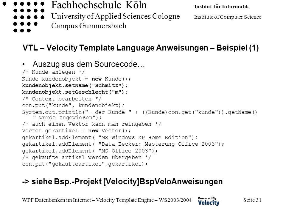 Fachhochschule Köln Institut für Informatik University of Applied Sciences Cologne Institute of Computer Science Campus Gummersbach WPF Datenbanken im Internet – Velocity Template Engine – WS2003/2004 Seite 31 VTL – Velocity Template Language Anweisungen – Beispiel (1) Auszug aus dem Sourcecode… /* Kunde anlegen */ Kunde kundenobjekt = new Kunde(); kundenobjekt.setName( Schmitz ); kundenobjekt.setGeschlecht( m ); /* Context bearbeiten */ con.put( kunde , kundenobjekt); System.out.println( - der Kunde + ((Kunde)con.get( kunde )).getName() wurde zugewiesen ); /* auch einen Vektor kann man reingeben */ Vector gekartikel = new Vector(); gekartikel.addElement( MS Windows XP Home Edition ); gekartikel.addElement( Data Becker: Masterung Office 2003 ); gekartikel.addElement( MS Office 2003 ); /* gekaufte artikel werden übergeben */ con.put( gekaufteartikel ,gekartikel); -> siehe Bsp.-Projekt [Velocity]BspVeloAnweisungen