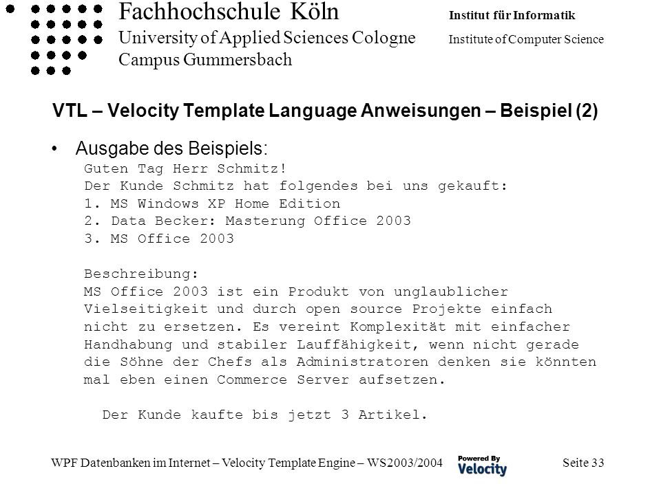Fachhochschule Köln Institut für Informatik University of Applied Sciences Cologne Institute of Computer Science Campus Gummersbach WPF Datenbanken im Internet – Velocity Template Engine – WS2003/2004 Seite 33 VTL – Velocity Template Language Anweisungen – Beispiel (2) Ausgabe des Beispiels: Guten Tag Herr Schmitz.