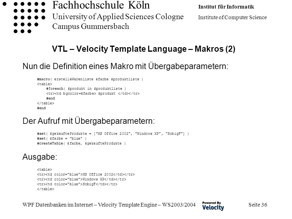 Fachhochschule Köln Institut für Informatik University of Applied Sciences Cologne Institute of Computer Science Campus Gummersbach WPF Datenbanken im Internet – Velocity Template Engine – WS2003/2004 Seite 36 VTL – Velocity Template Language – Makros (2) Nun die Definition eines Makro mit Übergabeparametern: #macro( erstelleWarenliste $farbe $produktliste ) #foreach( $produkt in $produktliste ) $produkt #end #end Der Aufruf mit Übergabeparametern: #set( $gekaufteProdukte = [ MS Office 2002 , Windows XP , SobigF ] ) #set( $farbe = blue ) #createTable( $farbe, $gekaufteProdukte ) Ausgabe: MS Office 2002 Windows XP SobigF
