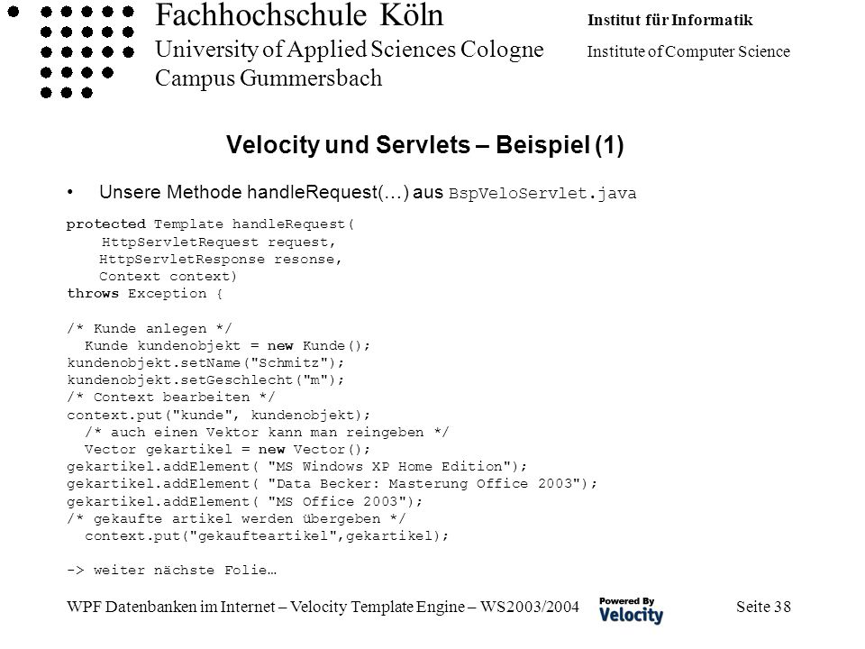 Fachhochschule Köln Institut für Informatik University of Applied Sciences Cologne Institute of Computer Science Campus Gummersbach WPF Datenbanken im Internet – Velocity Template Engine – WS2003/2004 Seite 38 Velocity und Servlets – Beispiel (1) Unsere Methode handleRequest(…) aus BspVeloServlet.java protected Template handleRequest( HttpServletRequest request, HttpServletResponse resonse, Context context) throws Exception { /* Kunde anlegen */ Kunde kundenobjekt = new Kunde(); kundenobjekt.setName( Schmitz ); kundenobjekt.setGeschlecht( m ); /* Context bearbeiten */ context.put( kunde , kundenobjekt); /* auch einen Vektor kann man reingeben */ Vector gekartikel = new Vector(); gekartikel.addElement( MS Windows XP Home Edition ); gekartikel.addElement( Data Becker: Masterung Office 2003 ); gekartikel.addElement( MS Office 2003 ); /* gekaufte artikel werden übergeben */ context.put( gekaufteartikel ,gekartikel); -> weiter nächste Folie…