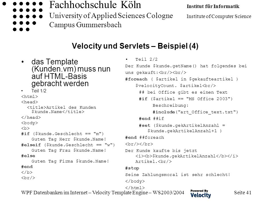 Fachhochschule Köln Institut für Informatik University of Applied Sciences Cologne Institute of Computer Science Campus Gummersbach WPF Datenbanken im Internet – Velocity Template Engine – WS2003/2004 Seite 41 Velocity und Servlets – Beispiel (4) das Template (Kunden.vm) muss nun auf HTML-Basis gebracht werden Teil 1/2 Artikel des Kunden $kunde.Name #if ($kunde.Geschlecht == m ) Guten Tag Herr $kunde.Name.