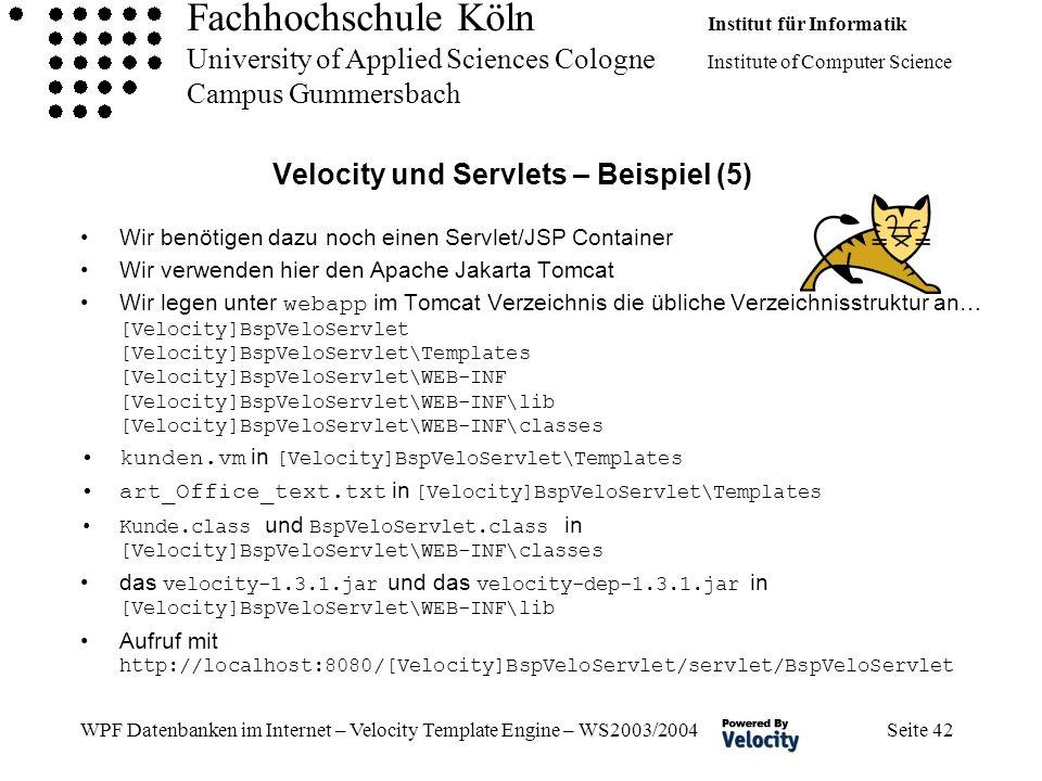 Fachhochschule Köln Institut für Informatik University of Applied Sciences Cologne Institute of Computer Science Campus Gummersbach WPF Datenbanken im Internet – Velocity Template Engine – WS2003/2004 Seite 42 Velocity und Servlets – Beispiel (5) Wir benötigen dazu noch einen Servlet/JSP Container Wir verwenden hier den Apache Jakarta Tomcat Wir legen unter webapp im Tomcat Verzeichnis die übliche Verzeichnisstruktur an… [Velocity]BspVeloServlet [Velocity]BspVeloServlet\Templates [Velocity]BspVeloServlet\WEB-INF [Velocity]BspVeloServlet\WEB-INF\lib [Velocity]BspVeloServlet\WEB-INF\classes kunden.vm in [Velocity]BspVeloServlet\Templates art_Office_text.txt in [Velocity]BspVeloServlet\Templates Kunde.class und BspVeloServlet.class in [Velocity]BspVeloServlet\WEB-INF\classes das velocity-1.3.1.jar und das velocity-dep-1.3.1.jar in [Velocity]BspVeloServlet\WEB-INF\lib Aufruf mit http://localhost:8080/[Velocity]BspVeloServlet/servlet/BspVeloServlet