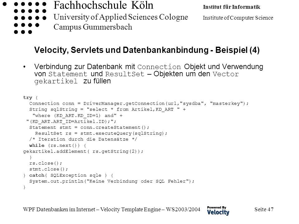 Fachhochschule Köln Institut für Informatik University of Applied Sciences Cologne Institute of Computer Science Campus Gummersbach WPF Datenbanken im Internet – Velocity Template Engine – WS2003/2004 Seite 47 Velocity, Servlets und Datenbankanbindung - Beispiel (4) Verbindung zur Datenbank mit Connection Objekt und Verwendung von Statement und ResultSet – Objekten um den Vector gekartikel zu füllen try { Connection conn = DriverManager.getConnection(url, sysdba , masterkey ); String sqlString = select * from Artikel,KD_ART + where (KD_ART.KD_ID=1) and + (KD_ART.ART_ID=Artikel.ID); ; Statement stmt = conn.createStatement(); ResultSet rs = stmt.executeQuery(sqlString); /* Iteration durch die Datensätze */ while (rs.next()) { gekartikel.addElement( rs.getString(2)); } rs.close(); stmt.close(); } catch( SQLException sqle ) { System.out.println( Keine Verbindung oder SQL Fehler ); }