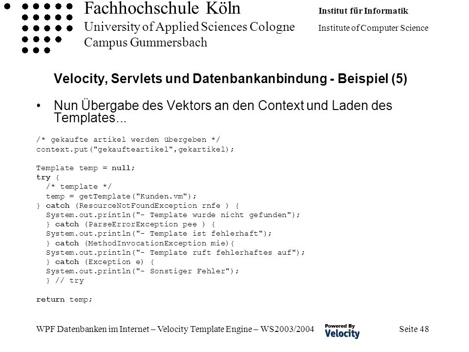 Fachhochschule Köln Institut für Informatik University of Applied Sciences Cologne Institute of Computer Science Campus Gummersbach WPF Datenbanken im Internet – Velocity Template Engine – WS2003/2004 Seite 48 Velocity, Servlets und Datenbankanbindung - Beispiel (5) Nun Übergabe des Vektors an den Context und Laden des Templates...