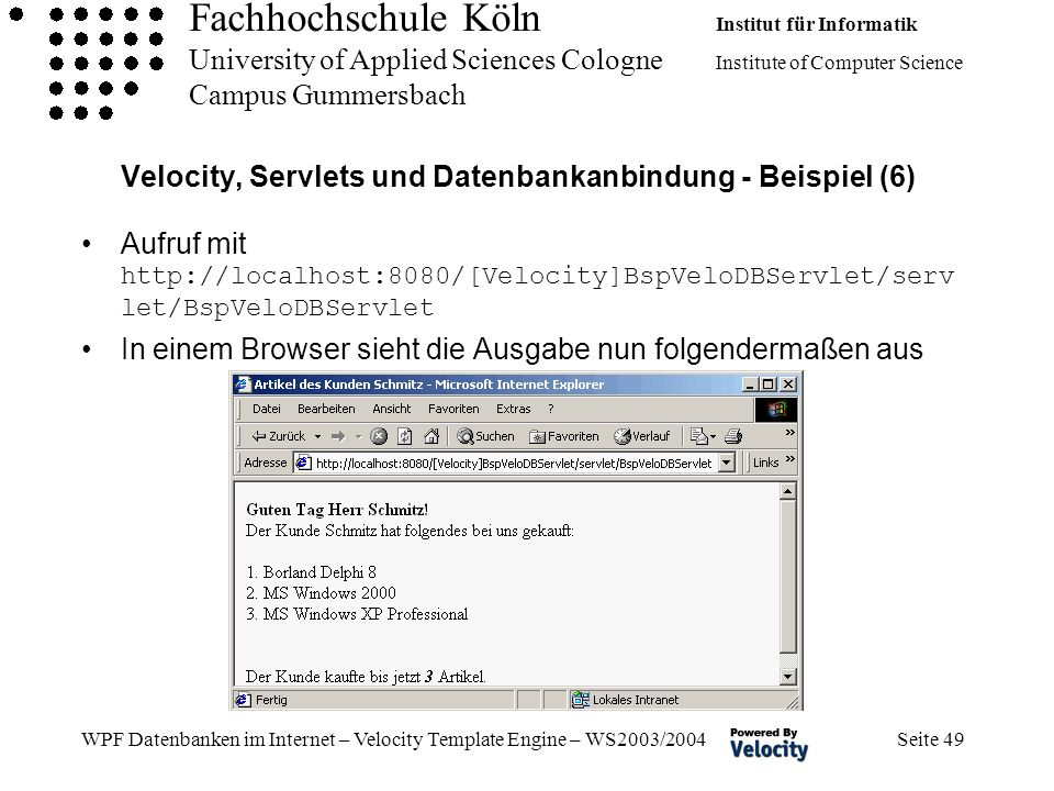Fachhochschule Köln Institut für Informatik University of Applied Sciences Cologne Institute of Computer Science Campus Gummersbach WPF Datenbanken im Internet – Velocity Template Engine – WS2003/2004 Seite 49 Velocity, Servlets und Datenbankanbindung - Beispiel (6) Aufruf mit http://localhost:8080/[Velocity]BspVeloDBServlet/serv let/BspVeloDBServlet In einem Browser sieht die Ausgabe nun folgendermaßen aus