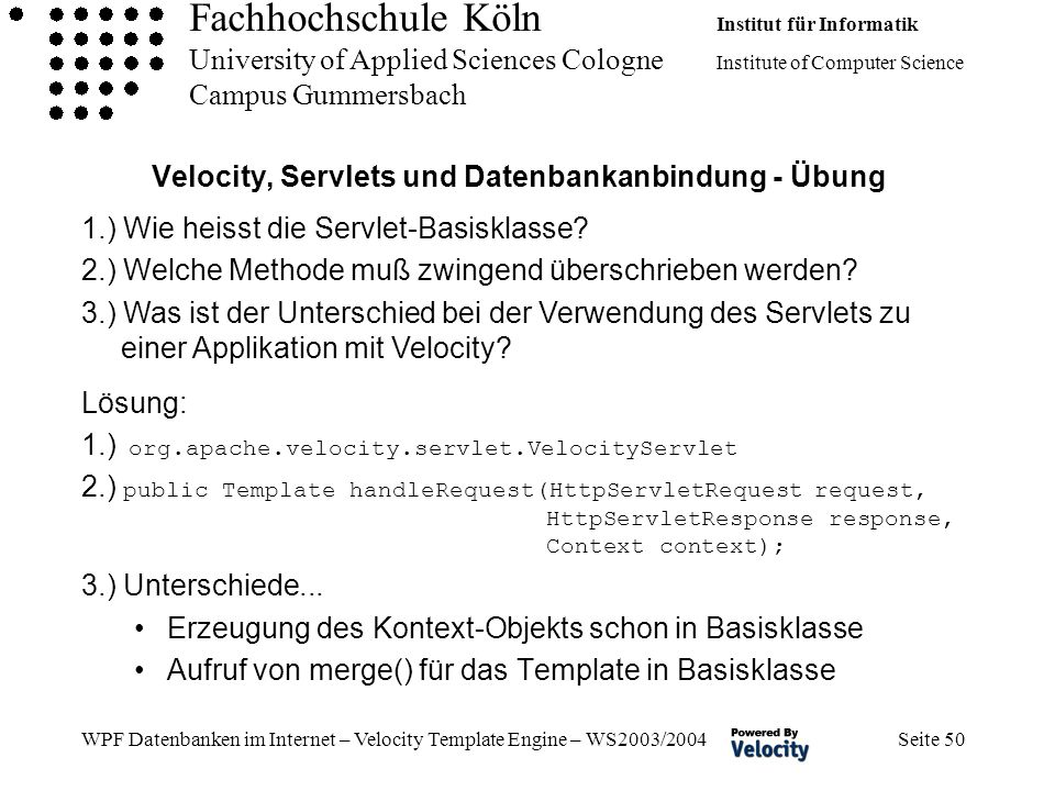 Fachhochschule Köln Institut für Informatik University of Applied Sciences Cologne Institute of Computer Science Campus Gummersbach WPF Datenbanken im Internet – Velocity Template Engine – WS2003/2004 Seite 50 Velocity, Servlets und Datenbankanbindung - Übung Lösung: 1.) org.apache.velocity.servlet.VelocityServlet 2.) public Template handleRequest(HttpServletRequest request, HttpServletResponse response, Context context); 3.) Unterschiede...
