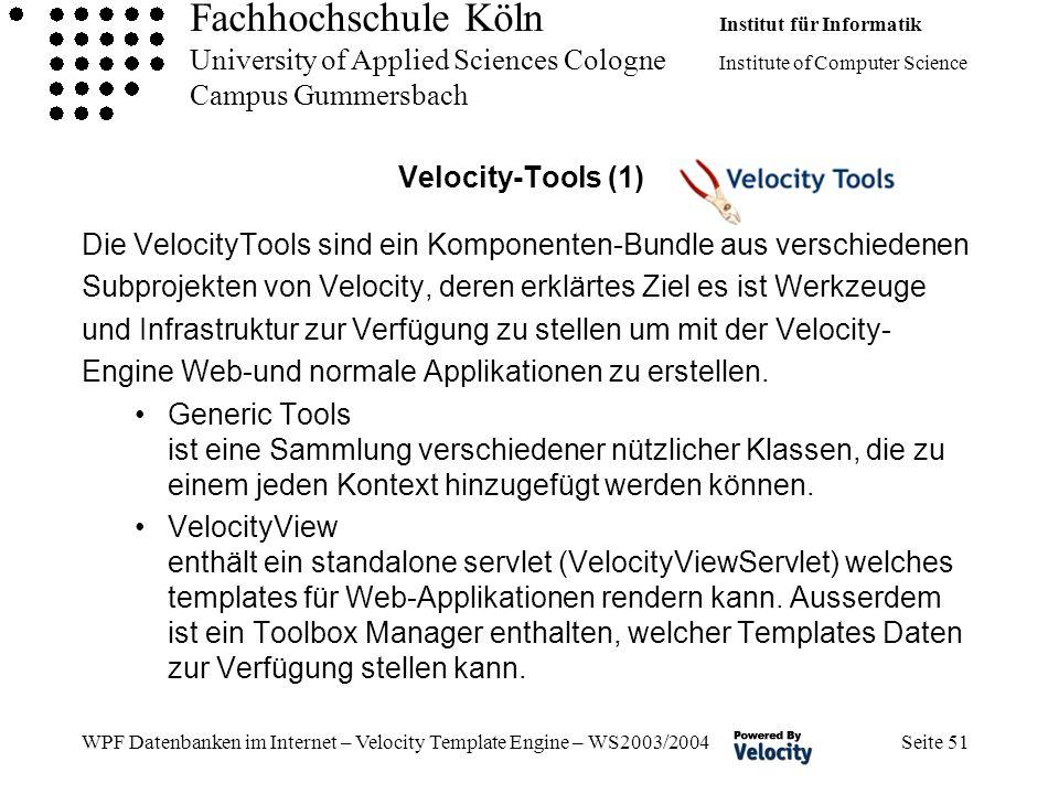 Fachhochschule Köln Institut für Informatik University of Applied Sciences Cologne Institute of Computer Science Campus Gummersbach WPF Datenbanken im Internet – Velocity Template Engine – WS2003/2004 Seite 51 Velocity-Tools (1) Die VelocityTools sind ein Komponenten-Bundle aus verschiedenen Subprojekten von Velocity, deren erklärtes Ziel es ist Werkzeuge und Infrastruktur zur Verfügung zu stellen um mit der Velocity- Engine Web-und normale Applikationen zu erstellen.