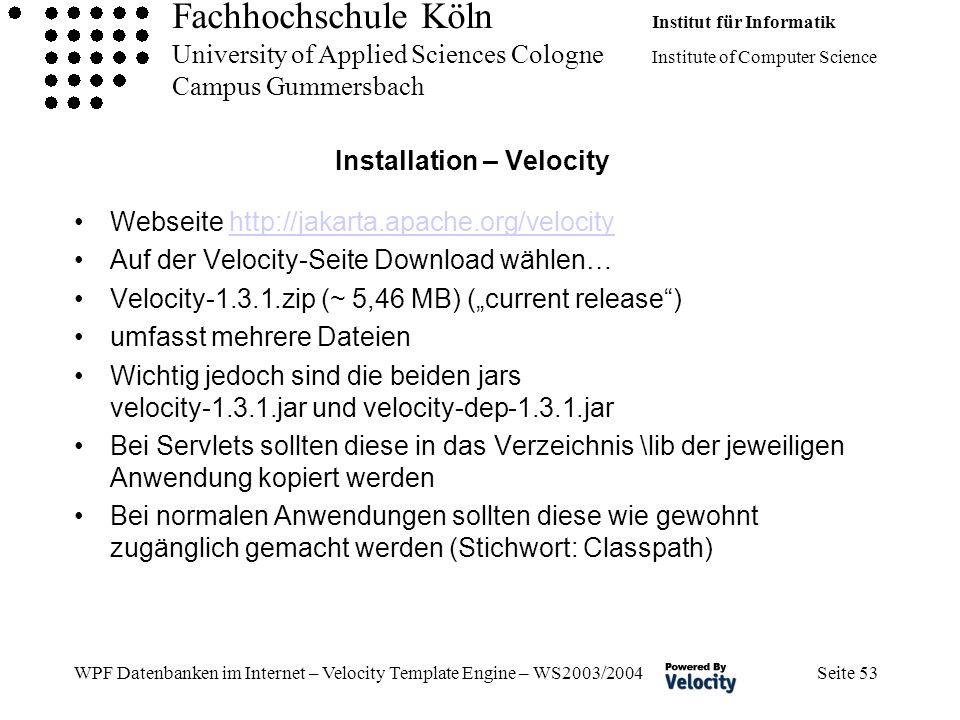 Fachhochschule Köln Institut für Informatik University of Applied Sciences Cologne Institute of Computer Science Campus Gummersbach WPF Datenbanken im Internet – Velocity Template Engine – WS2003/2004 Seite 53 Installation – Velocity Webseite http://jakarta.apache.org/velocityhttp://jakarta.apache.org/velocity Auf der Velocity-Seite Download wählen… Velocity-1.3.1.zip (~ 5,46 MB) (current release) umfasst mehrere Dateien Wichtig jedoch sind die beiden jars velocity-1.3.1.jar und velocity-dep-1.3.1.jar Bei Servlets sollten diese in das Verzeichnis \lib der jeweiligen Anwendung kopiert werden Bei normalen Anwendungen sollten diese wie gewohnt zugänglich gemacht werden (Stichwort: Classpath)