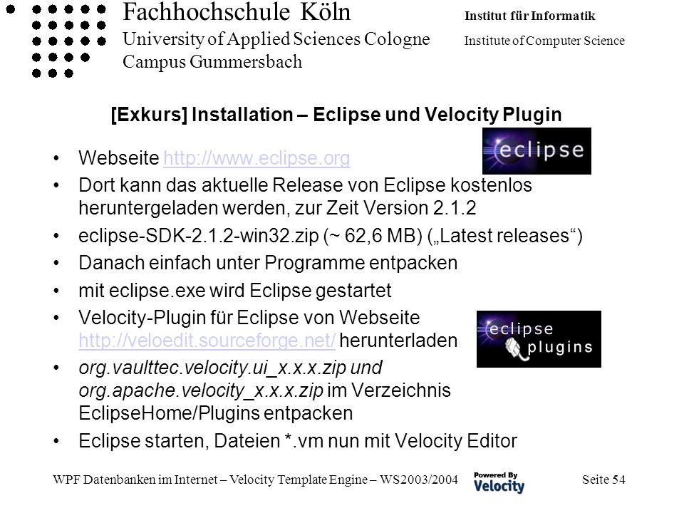 Fachhochschule Köln Institut für Informatik University of Applied Sciences Cologne Institute of Computer Science Campus Gummersbach WPF Datenbanken im Internet – Velocity Template Engine – WS2003/2004 Seite 54 [Exkurs] Installation – Eclipse und Velocity Plugin Webseite http://www.eclipse.orghttp://www.eclipse.org Dort kann das aktuelle Release von Eclipse kostenlos heruntergeladen werden, zur Zeit Version 2.1.2 eclipse-SDK-2.1.2-win32.zip (~ 62,6 MB) (Latest releases) Danach einfach unter Programme entpacken mit eclipse.exe wird Eclipse gestartet Velocity-Plugin für Eclipse von Webseite http://veloedit.sourceforge.net/ herunterladen http://veloedit.sourceforge.net/ org.vaulttec.velocity.ui_x.x.x.zip und org.apache.velocity_x.x.x.zip im Verzeichnis EclipseHome/Plugins entpacken Eclipse starten, Dateien *.vm nun mit Velocity Editor