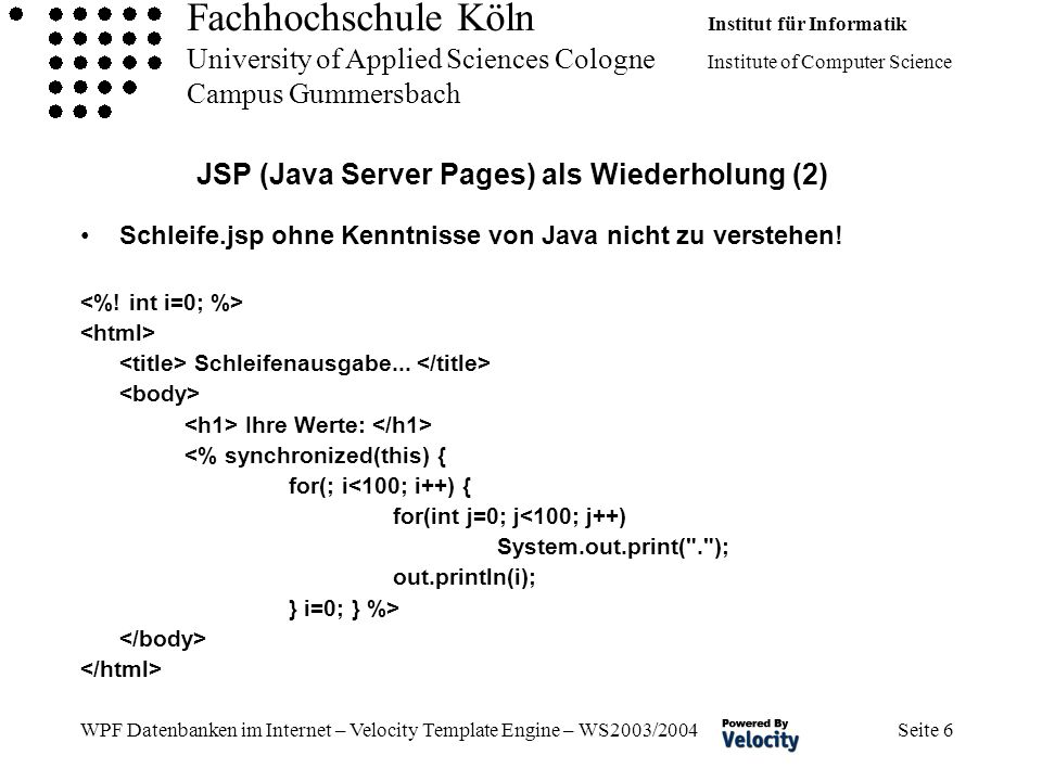 Fachhochschule Köln Institut für Informatik University of Applied Sciences Cologne Institute of Computer Science Campus Gummersbach WPF Datenbanken im Internet – Velocity Template Engine – WS2003/2004 Seite 6 JSP (Java Server Pages) als Wiederholung (2) Schleife.jsp ohne Kenntnisse von Java nicht zu verstehen.