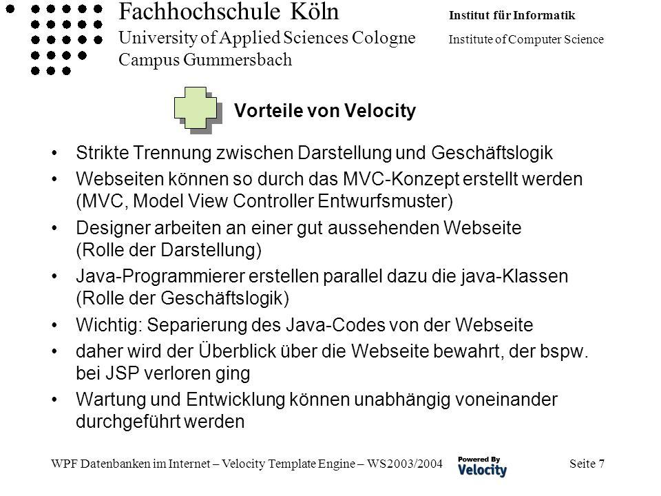 Fachhochschule Köln Institut für Informatik University of Applied Sciences Cologne Institute of Computer Science Campus Gummersbach WPF Datenbanken im Internet – Velocity Template Engine – WS2003/2004 Seite 7 Vorteile von Velocity Strikte Trennung zwischen Darstellung und Geschäftslogik Webseiten können so durch das MVC-Konzept erstellt werden (MVC, Model View Controller Entwurfsmuster) Designer arbeiten an einer gut aussehenden Webseite (Rolle der Darstellung) Java-Programmierer erstellen parallel dazu die java-Klassen (Rolle der Geschäftslogik) Wichtig: Separierung des Java-Codes von der Webseite daher wird der Überblick über die Webseite bewahrt, der bspw.
