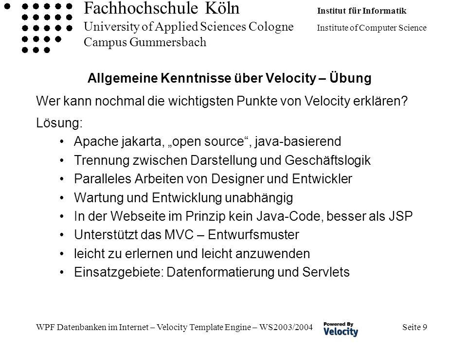 Fachhochschule Köln Institut für Informatik University of Applied Sciences Cologne Institute of Computer Science Campus Gummersbach WPF Datenbanken im Internet – Velocity Template Engine – WS2003/2004 Seite 9 Allgemeine Kenntnisse über Velocity – Übung Lösung: Apache jakarta, open source, java-basierend Trennung zwischen Darstellung und Geschäftslogik Paralleles Arbeiten von Designer und Entwickler Wartung und Entwicklung unabhängig In der Webseite im Prinzip kein Java-Code, besser als JSP Unterstützt das MVC – Entwurfsmuster leicht zu erlernen und leicht anzuwenden Einsatzgebiete: Datenformatierung und Servlets Wer kann nochmal die wichtigsten Punkte von Velocity erklären?