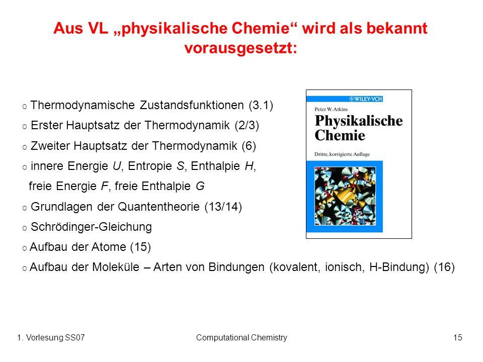 1. Vorlesung SS07Computational Chemistry15 Aus VL physikalische Chemie wird als bekannt vorausgesetzt: o Thermodynamische Zustandsfunktionen (3.1) o E