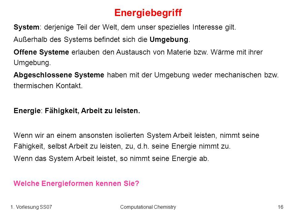 1. Vorlesung SS07Computational Chemistry16 Energiebegriff System: derjenige Teil der Welt, dem unser spezielles Interesse gilt. Außerhalb des Systems
