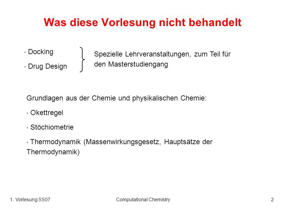 1. Vorlesung SS07Computational Chemistry2 Was diese Vorlesung nicht behandelt Docking Drug Design Spezielle Lehrveranstaltungen, zum Teil für den Mast