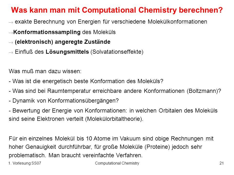 1. Vorlesung SS07Computational Chemistry21 Was kann man mit Computational Chemistry berechnen? exakte Berechnung von Energien für verschiedene Molekül