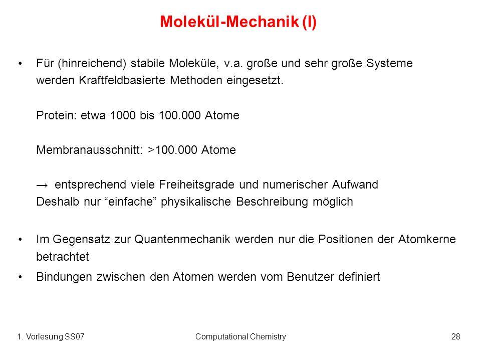 1. Vorlesung SS07Computational Chemistry28 Molekül-Mechanik (I) Für (hinreichend) stabile Moleküle, v.a. große und sehr große Systeme werden Kraftfeld