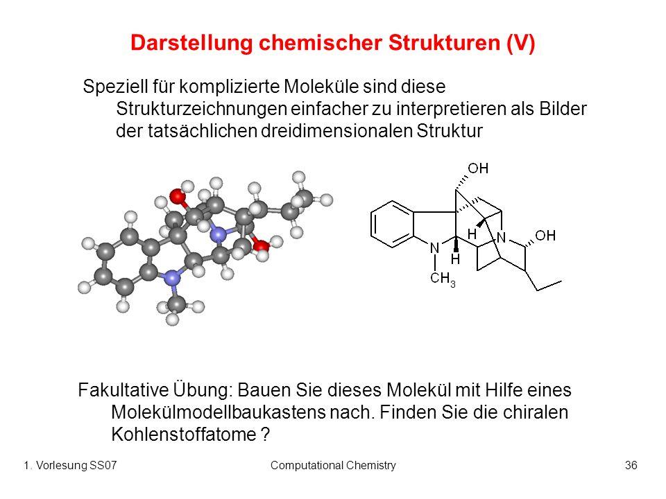 1. Vorlesung SS07Computational Chemistry36 Darstellung chemischer Strukturen (V) Speziell für komplizierte Moleküle sind diese Strukturzeichnungen ein