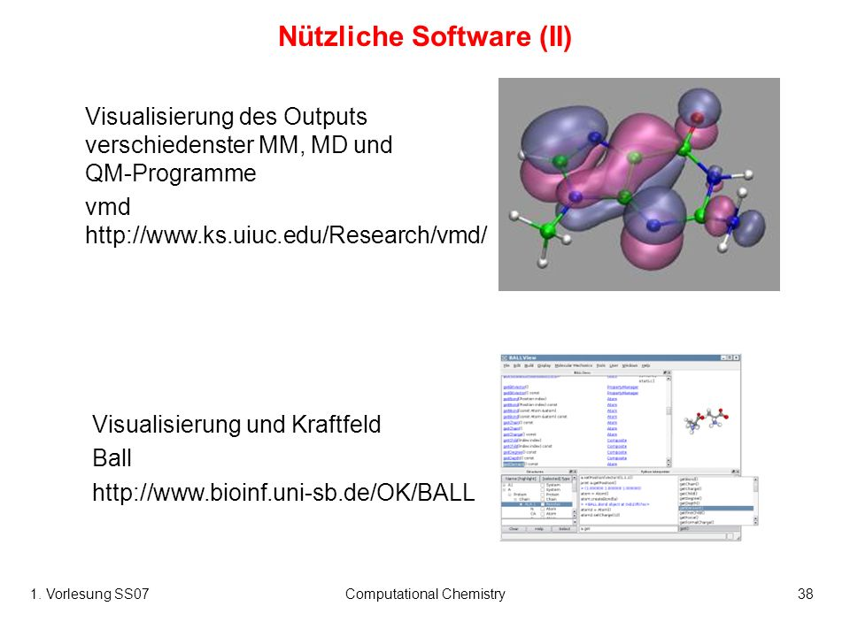1. Vorlesung SS07Computational Chemistry38 Visualisierung des Outputs verschiedenster MM, MD und QM-Programme vmd http://www.ks.uiuc.edu/Research/vmd/