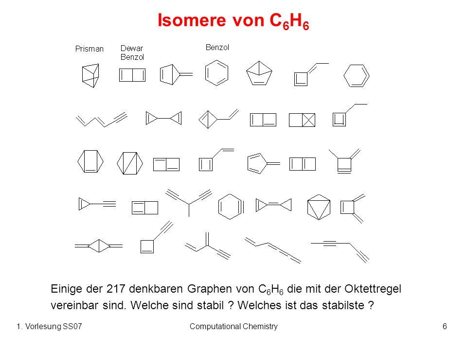 1. Vorlesung SS07Computational Chemistry6 Isomere von C 6 H 6 Einige der 217 denkbaren Graphen von C 6 H 6 die mit der Oktettregel vereinbar sind. Wel