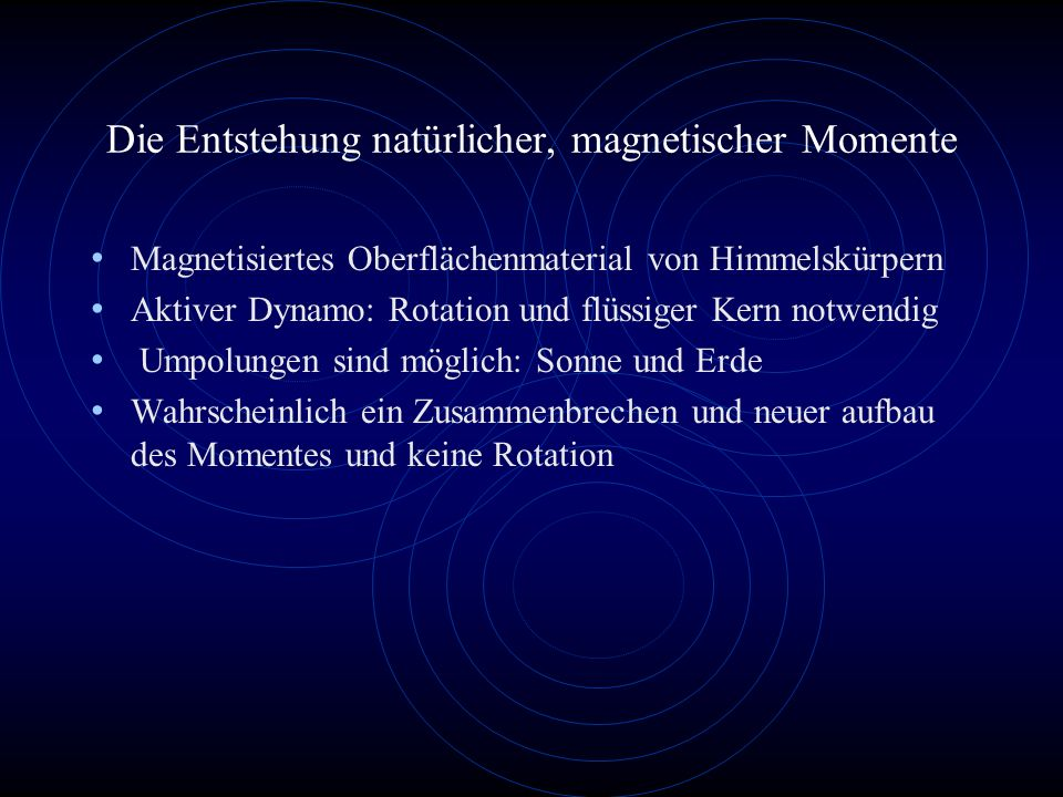 Die Entstehung natürlicher, magnetischer Momente Magnetisiertes Oberflächenmaterial von Himmelskürpern Aktiver Dynamo: Rotation und flüssiger Kern not