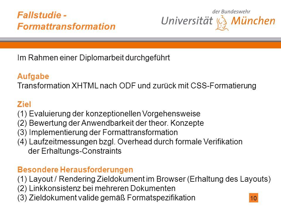 10 Fallstudie - Formattransformation Im Rahmen einer Diplomarbeit durchgeführt Aufgabe Transformation XHTML nach ODF und zurück mit CSS-Formatierung Ziel (1) Evaluierung der konzeptionellen Vorgehensweise (2) Bewertung der Anwendbarkeit der theor.