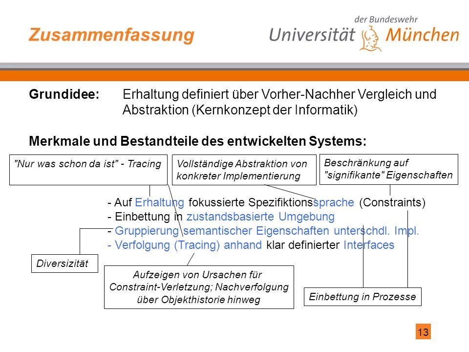13 Zusammenfassung - Auf Erhaltung fokussierte Spezifiktionssprache (Constraints) - Einbettung in zustandsbasierte Umgebung - Gruppierung semantischer Eigenschaften unterschdl.