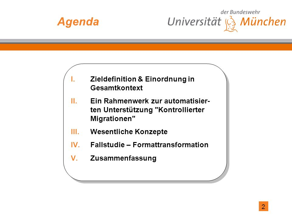 2 Agenda I.Zieldefinition & Einordnung in Gesamtkontext II.Ein Rahmenwerk zur automatisier- ten Unterstützung Kontrollierter Migrationen III.Wesentliche Konzepte IV.Fallstudie – Formattransformation V.Zusammenfassung