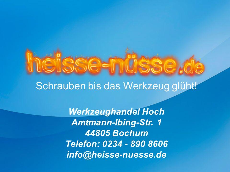 Werkzeughandel Hoch Amtmann-Ibing-Str. 1 44805 Bochum Telefon: 0234 - 890 8606 info@heisse-nuesse.de Schrauben bis das Werkzeug glüht!