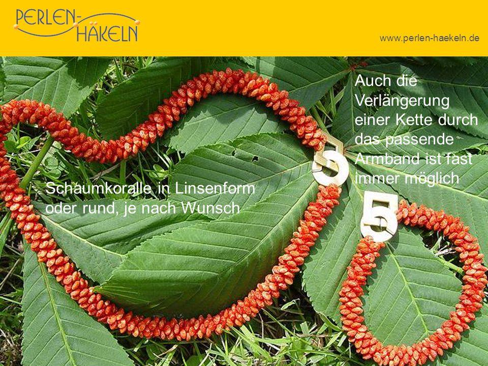 www.perlen-haekeln.de Auch die Verlängerung einer Kette durch das passende Armband ist fast immer möglich Schaumkoralle in Linsenform oder rund, je na