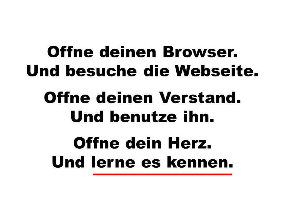 Offne dein Herz. Und lerne es kennen. Offne deinen Browser. Und besuche die Webseite. Offne deinen Verstand. Und benutze ihn.