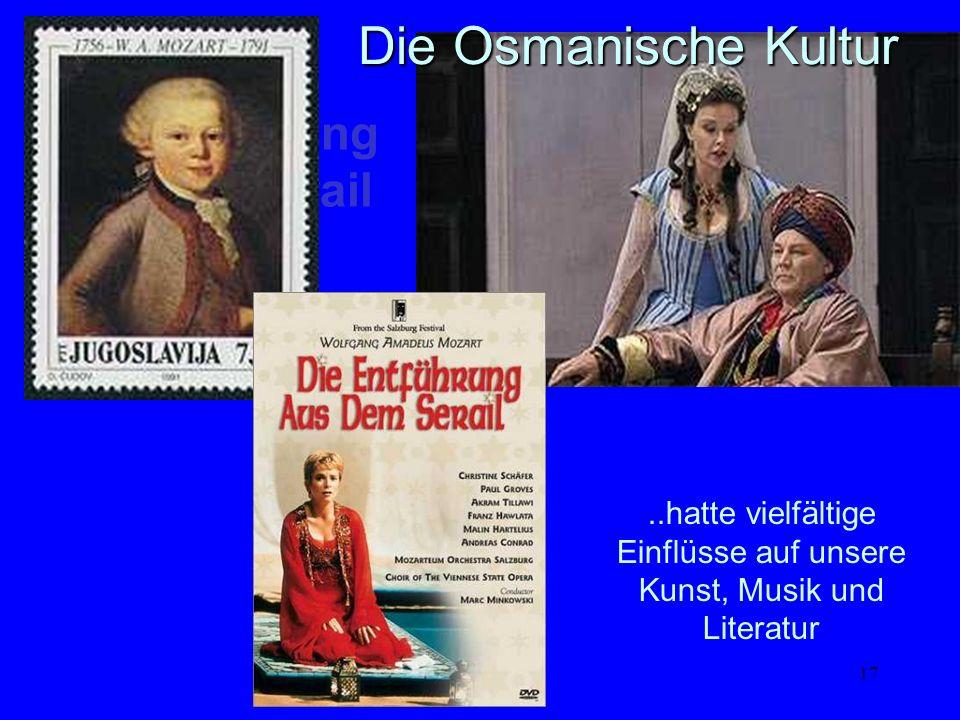 17 Die Entführung aus dem Serail..hatte vielfältige Einflüsse auf unsere Kunst, Musik und Literatur Die Osmanische Kultur