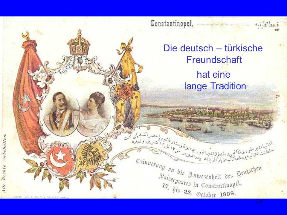 26 Die deutsch – türkische Freundschaft hat eine lange Tradition Die deutsch – türkische Freundschaft