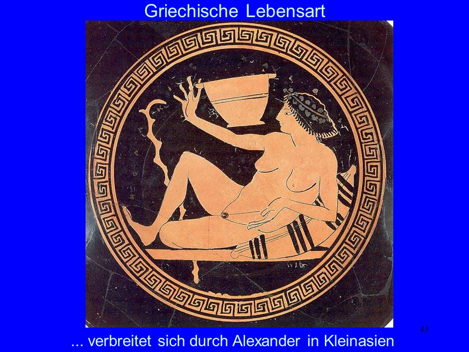 43... verbreitet sich durch Alexander in Kleinasien Griechische Lebensart