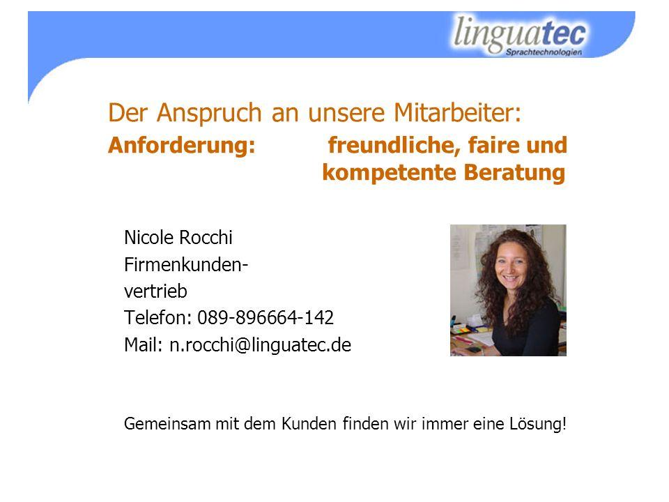 Der Anspruch an unsere Mitarbeiter: Anforderung: freundliche, faire und kompetente Beratung Nicole Rocchi Firmenkunden- vertrieb Telefon: 089-896664-142 Mail: n.rocchi@linguatec.de Gemeinsam mit dem Kunden finden wir immer eine Lösung!