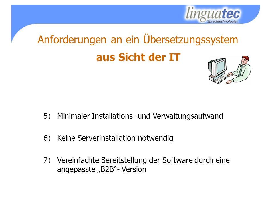 Anforderungen an ein Übersetzungssystem aus Sicht der IT 5)Minimaler Installations- und Verwaltungsaufwand 6)Keine Serverinstallation notwendig 7)Vereinfachte Bereitstellung der Software durch eine angepasste B2B- Version