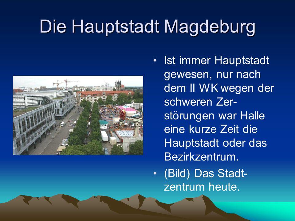 Die Hauptstadt Magdeburg Ist immer Hauptstadt gewesen, nur nach dem II WK wegen der schweren Zer- störungen war Halle eine kurze Zeit die Hauptstadt o