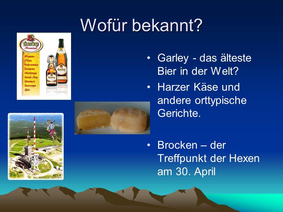 Wofür bekannt? Garley - das älteste Bier in der Welt? Harzer Käse und andere orttypische Gerichte. Brocken – der Treffpunkt der Hexen am 30. April