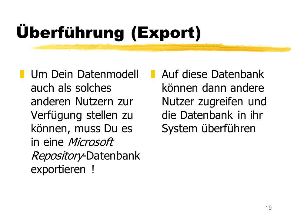 19 Überführung (Export) zUm Dein Datenmodell auch als solches anderen Nutzern zur Verfügung stellen zu können, muss Du es in eine Microsoft Repository-Datenbank exportieren .