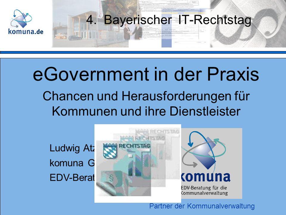 4. Bayerischer IT-Rechtstag eGovernment in der Praxis Chancen und Herausforderungen für Kommunen und ihre Dienstleister Ludwig Atzberger komuna GmbH E