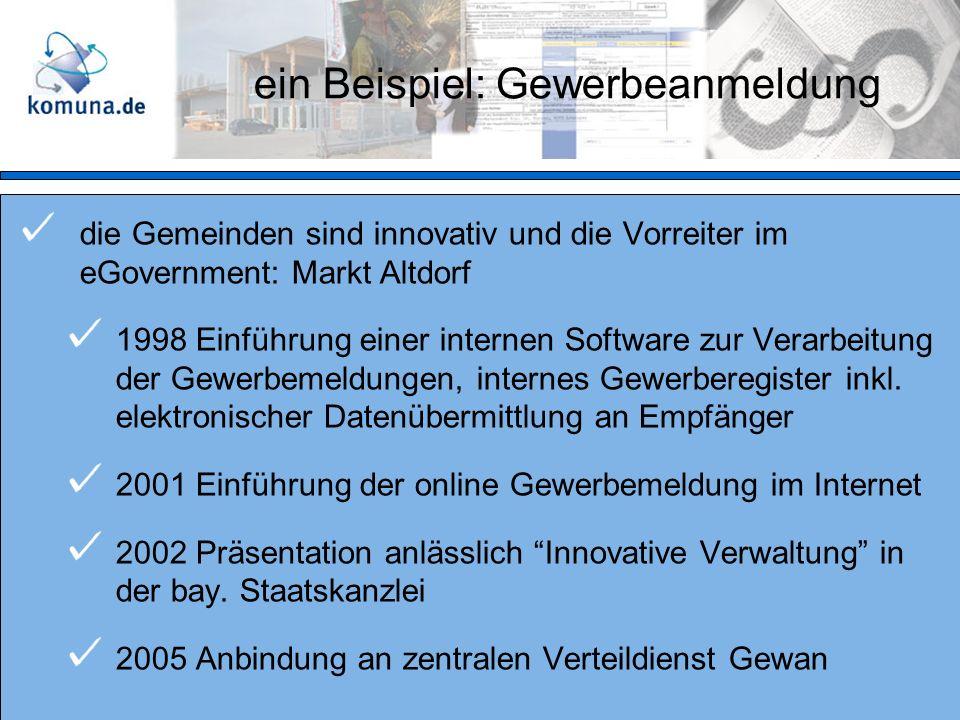 ein Beispiel: Gewerbeanmeldung die Gemeinden sind innovativ und die Vorreiter im eGovernment: Markt Altdorf 1998 Einführung einer internen Software zur Verarbeitung der Gewerbemeldungen, internes Gewerberegister inkl.